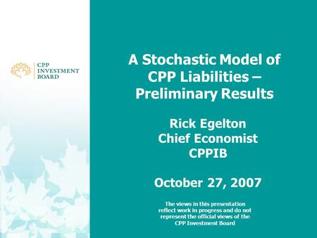 A Stochastic Model of CPP Liabilities – Preliminary Results Rick Egelton Chief Economist CPPIB October 27, 2007 The views in this presentation reflect.