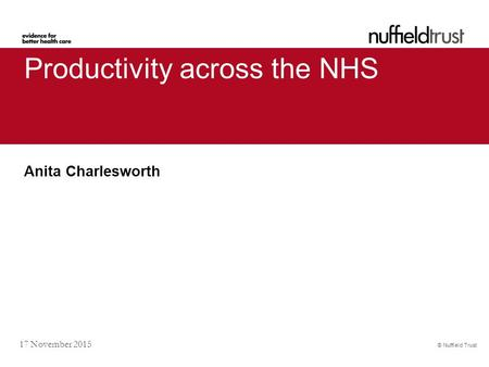 © Nuffield Trust 17 November 2015 Productivity across the NHS Anita Charlesworth.