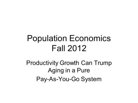 Population Economics Fall 2012 Productivity Growth Can Trump Aging in a Pure Pay-As-You-Go System.