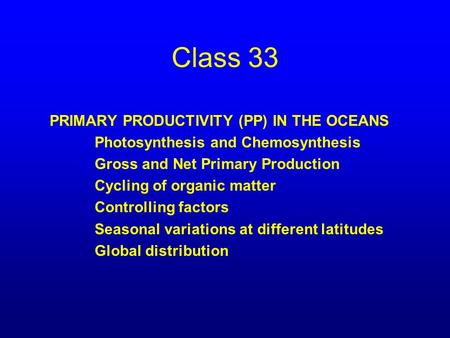 Class 33 PRIMARY PRODUCTIVITY (PP) IN THE OCEANS Photosynthesis and Chemosynthesis Gross and Net Primary Production Cycling of organic matter Controlling.