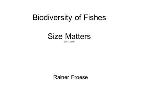 Biodiversity of Fishes Size Matters (20.11.2014) Rainer Froese.