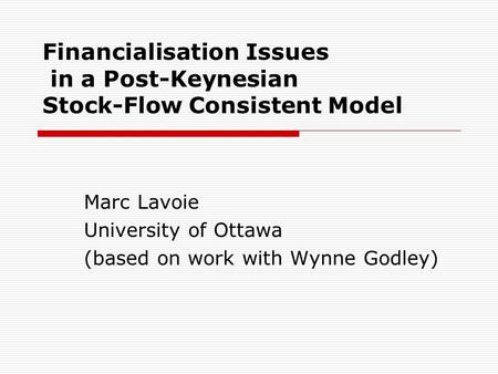 Financialisation Issues in a Post-Keynesian Stock-Flow Consistent Model Marc Lavoie University of Ottawa (based on work with Wynne Godley)