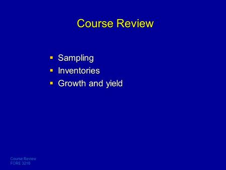 Course Review FORE 3218 Course Review  Sampling  Inventories  Growth and yield.
