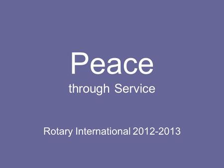 Peace through Service Rotary International 2012-2013.