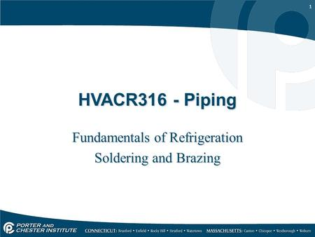 1 HVACR316 - Piping Fundamentals of Refrigeration Soldering and Brazing Fundamentals of Refrigeration Soldering and Brazing.