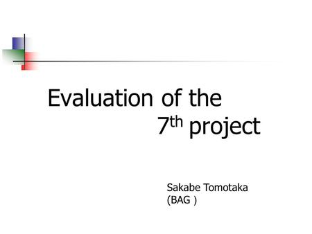 Evaluation of the 7 th project Sakabe Tomotaka (BAG )