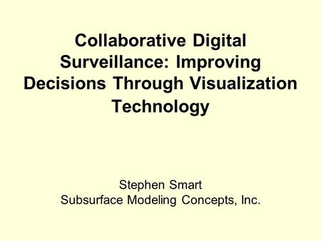 Collaborative Digital Surveillance: Improving Decisions Through Visualization Technology Stephen Smart Subsurface Modeling Concepts, Inc.