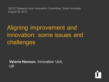 Aligning improvement and innovation: some issues and challenges Valerie Hannon, Innovation Unit, UK DECD Research and Innovation Committee, South Australia.