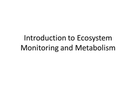 Introduction to Ecosystem Monitoring and Metabolism.