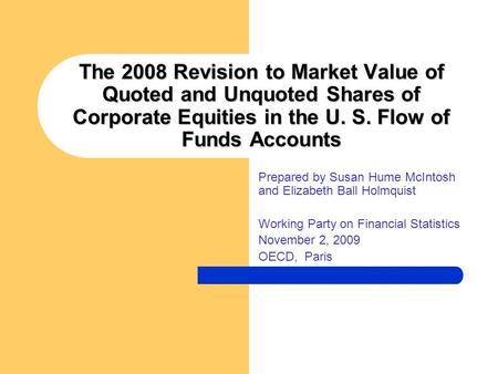 The 2008 Revision to Market Value of Quoted and Unquoted Shares of Corporate Equities in the U. S. Flow of Funds Accounts Prepared by Susan Hume McIntosh.