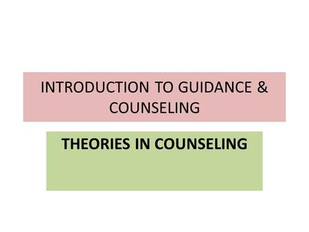 INTRODUCTION TO GUIDANCE & COUNSELING THEORIES IN COUNSELING.