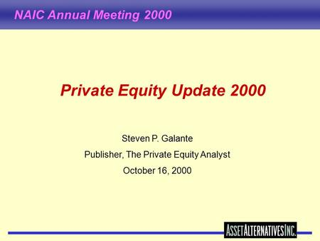 NAIC Annual Meeting 2000 Private Equity Update 2000 Steven P. Galante Publisher, The Private Equity Analyst October 16, 2000.