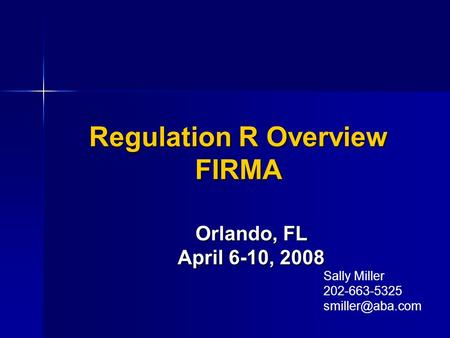 Regulation R Overview FIRMA Orlando, FL April 6-10, 2008 Sally Miller 202-663-5325