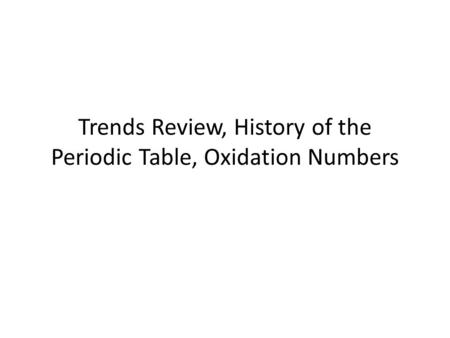 Trends Review, History of the Periodic Table, Oxidation Numbers.