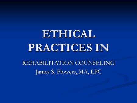 ETHICAL PRACTICES IN REHABILITATION COUNSELING James S. Flowers, MA, LPC.
