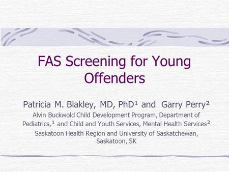 FAS Screening for Young Offenders Patricia M. Blakley, MD, PhD¹ and Garry Perry² Alvin Buckwold Child Development Program, Department of Pediatrics, ¹.