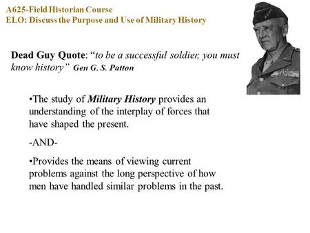 "Dead Guy Quote: ""to be a successful soldier, you must know history"" Gen G. S. Patton The study of Military History provides an understanding of the interplay."