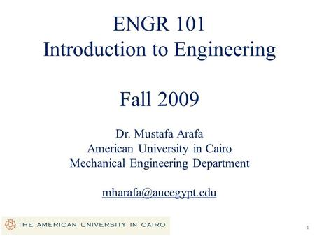 11 ENGR 101 Introduction to Engineering Fall 2009 Dr. Mustafa Arafa American University in Cairo Mechanical Engineering Department