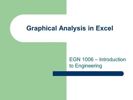 Graphical Analysis in Excel EGN 1006 – Introduction to Engineering.