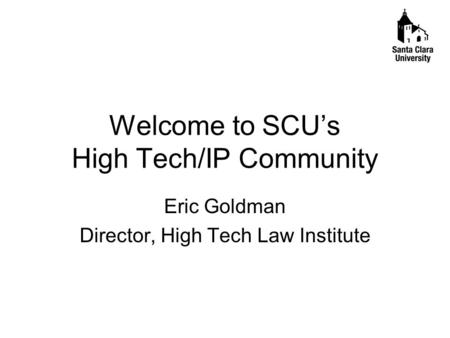 Welcome to SCU's High Tech/IP Community Eric Goldman Director, High Tech Law Institute.