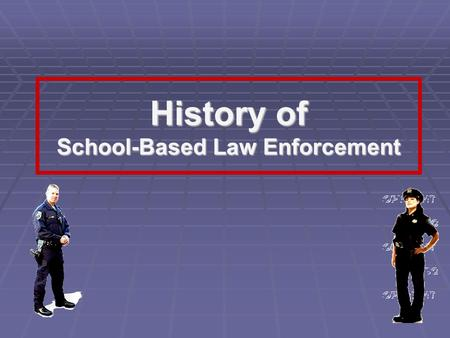 History of School-Based Law Enforcement. School-based Law Enforcement History  Teachers  Principals  Superintendents  School Boards  Local Law Enforcement.