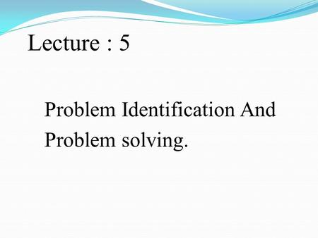 Lecture : 5 Problem Identification And Problem solving.