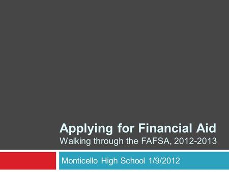 Monticello High School 1/9/2012 Applying for Financial Aid Walking through the FAFSA, 2012-2013.