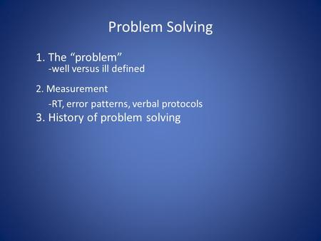 "Problem Solving 1. The ""problem"" -well versus ill defined 2. Measurement -RT, error patterns, verbal protocols 3. History of problem solving."