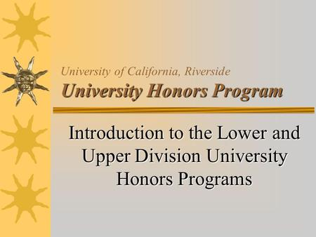 University Honors Program University of California, Riverside University Honors Program Introduction to the Lower and Upper Division University Honors.