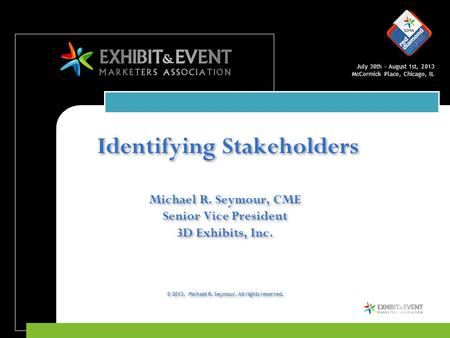 July 30th – August 1st, 2013 McCormick Place, Chicago, IL Identifying Stakeholders Michael R. Seymour, CME Senior Vice President 3D Exhibits, Inc. © 2013,