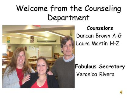 Welcome from the Counseling Department Counselors Duncan Brown A-G Laura Martin H-Z Fabulous Secretary Veronica Rivera.