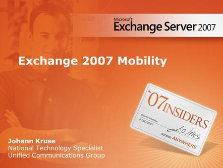 Exchange 2007 Mobility Johann Kruse National Technology Specialist Unified Communications Group.