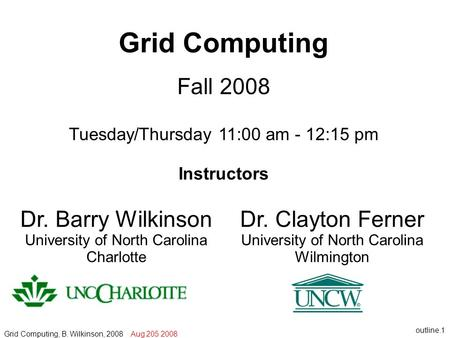 Outline.1 Grid Computing Fall 2008 Tuesday/Thursday 11:00 am - 12:15 pm Instructors Grid Computing, B. Wilkinson, 2008 Aug 205 2008 Dr. Clayton Ferner.