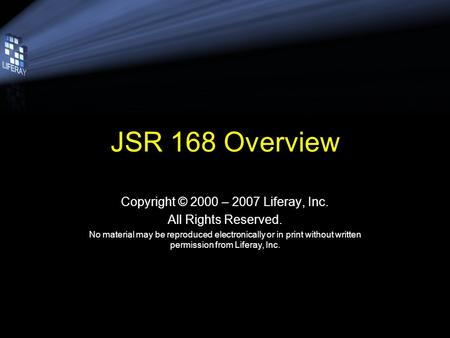 JSR 168 Overview Copyright © 2000 – 2007 Liferay, Inc. All Rights Reserved. No material may be reproduced electronically or in print without written permission.