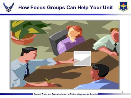 Recruit, Train, and Educate Airmen to Deliver Airpower for America How Focus Groups Can Help Your Unit 1.