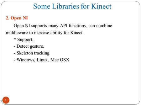 Some Libraries for Kinect 1 2. Open NI Open NI supports many API functions, can combine middleware to increase ability for Kinect. * Support: - Detect.