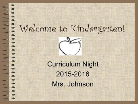 Welcome to Kindergarten! Curriculum Night 2015-2016 Mrs. Johnson.
