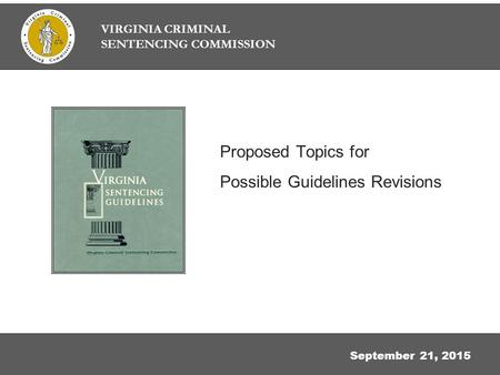 Proposed Topics for Possible Guidelines Revisions September 21, 2015 VIRGINIA CRIMINAL SENTENCING COMMISSION.