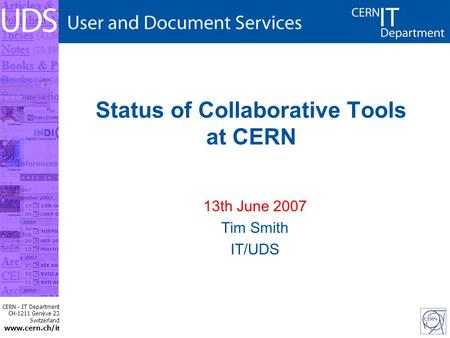 CERN - IT Department CH-1211 Genève 23 Switzerland www.cern.ch/i t Status of Collaborative Tools at CERN 13th June 2007 Tim Smith IT/UDS.