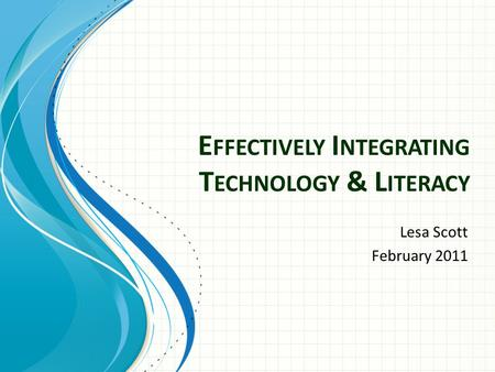 E FFECTIVELY I NTEGRATING T ECHNOLOGY & L ITERACY Lesa Scott February 2011.