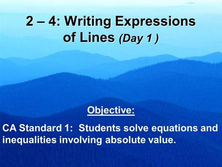 2 – 4: Writing Expressions of Lines (Day 1 ) Objective: CA Standard 1: Students solve equations and inequalities involving absolute value.