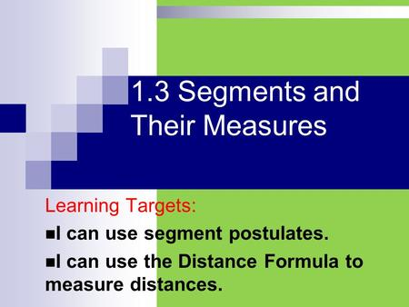 1.3 Segments and Their Measures Learning Targets: I can use segment postulates. I can use the Distance Formula to measure distances.