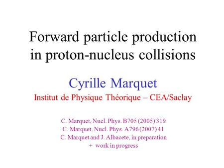 Forward particle production in proton-nucleus collisions Cyrille Marquet Institut de Physique Théorique – CEA/Saclay C. Marquet, Nucl. Phys. B705 (2005)
