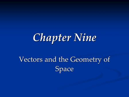 Chapter Nine Vectors and the Geometry of Space. Section 9.1 Three-Dimensional Coordinate Systems Goals Goals Become familiar with three-dimensional rectangular.