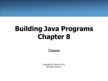 Building Java Programs Chapter 8 Classes Copyright (c) Pearson 2013. All rights reserved.
