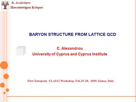 Πανεπιστήμιο Κύπρου Κ. Αλεξάνδρου BARYON STRUCTURE FROM LATTICE QCD C. Alexandrou University of Cyprus and Cyprus Institute First European CLAS12 Workshop,