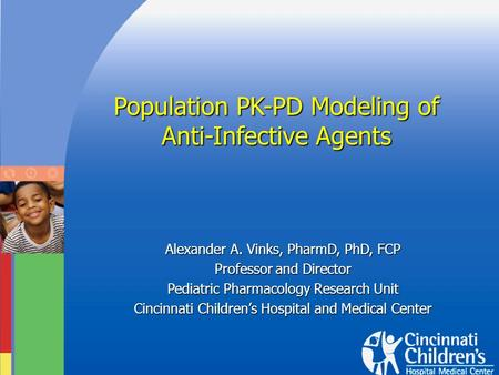 Population PK-PD Modeling of Anti-Infective Agents Alexander A. Vinks, PharmD, PhD, FCP Professor and Director Pediatric Pharmacology Research Unit Cincinnati.