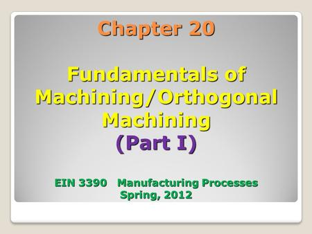 Chapter 20 Fundamentals of Machining/Orthogonal Machining (Part I) EIN 3390 Manufacturing Processes Spring, 2012 1.