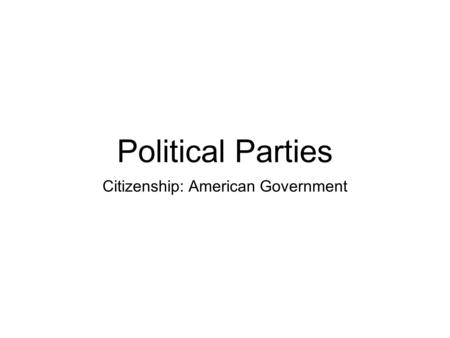 Political Parties Citizenship: American Government.