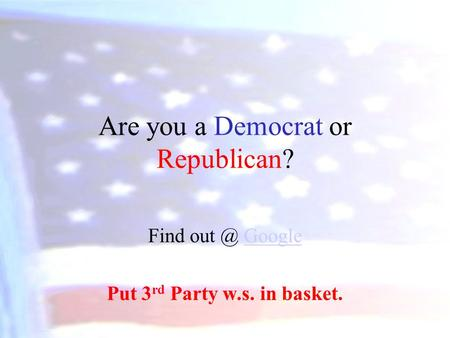 Are you a Democrat or Republican? Find GoogleGoogle Put 3 rd Party w.s. in basket.
